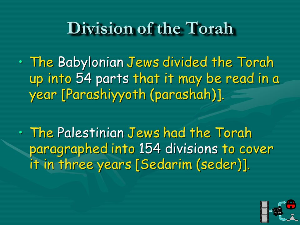 Division of the TorahThe Babylonian Jews divided the Torah up into 54 parts that it may be read in a year [Parashiyyoth (parashah)].